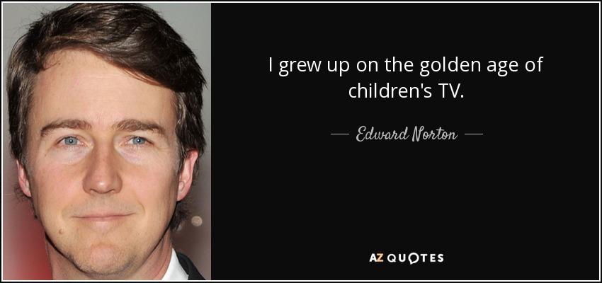 I grew up on the golden age of children's TV. - Edward Norton