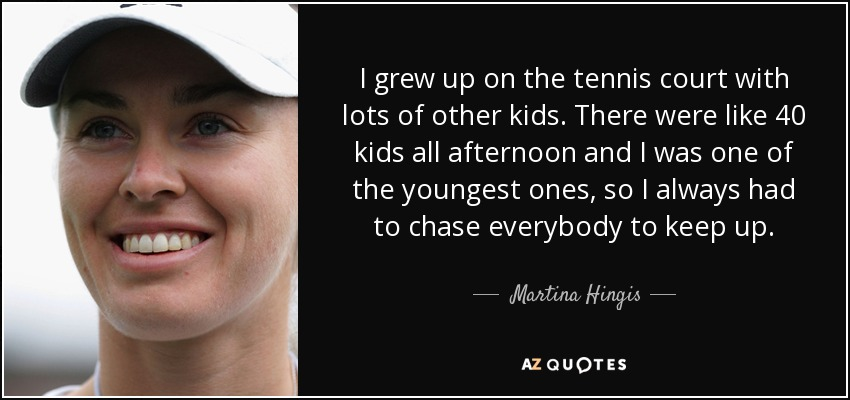 I grew up on the tennis court with lots of other kids. There were like 40 kids all afternoon and I was one of the youngest ones, so I always had to chase everybody to keep up. - Martina Hingis