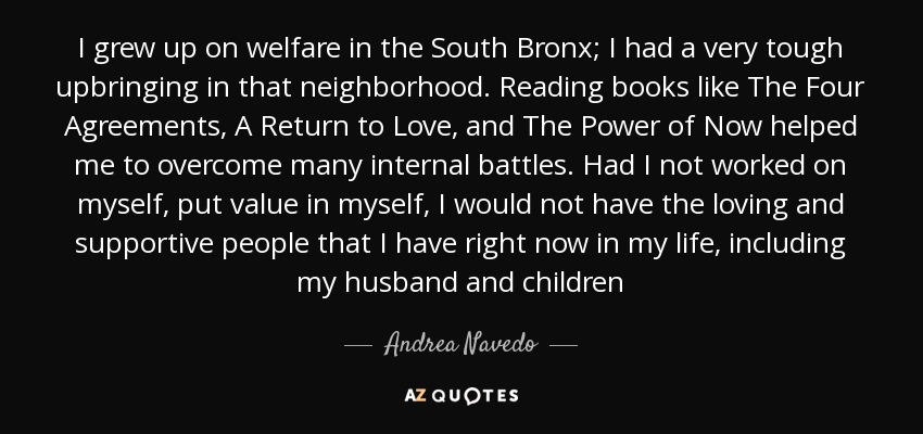 I grew up on welfare in the South Bronx; I had a very tough upbringing in that neighborhood. Reading books like The Four Agreements, A Return to Love, and The Power of Now helped me to overcome many internal battles. Had I not worked on myself, put value in myself, I would not have the loving and supportive people that I have right now in my life, including my husband and children - Andrea Navedo