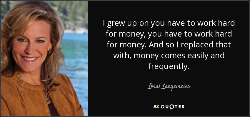 I grew up on you have to work hard for money, you have to work hard for money. And so I replaced that with, money comes easily and frequently. - Loral Langemeier