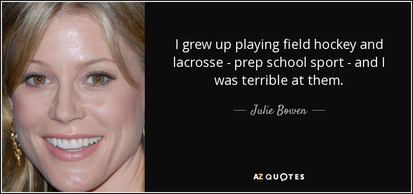I grew up playing field hockey and lacrosse - prep school sport - and I was terrible at them. - Julie Bowen