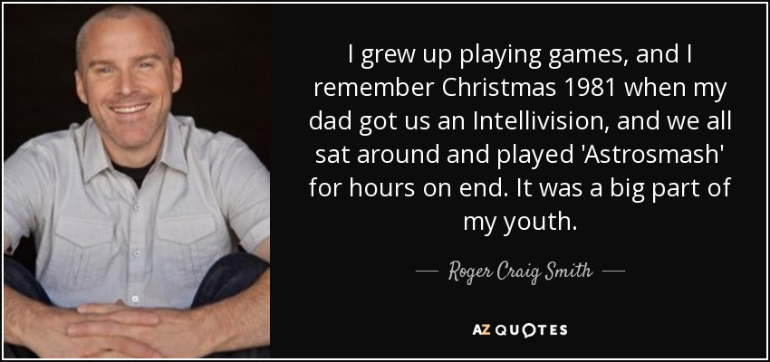 I grew up playing games, and I remember Christmas 1981 when my dad got us an Intellivision, and we all sat around and played 'Astrosmash' for hours on end. It was a big part of my youth. - Roger Craig Smith