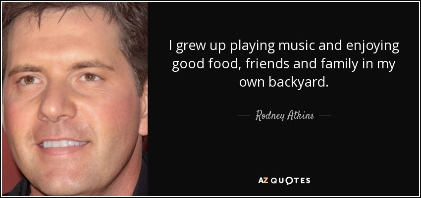 I grew up playing music and enjoying good food, friends and family in my own backyard. - Rodney Atkins