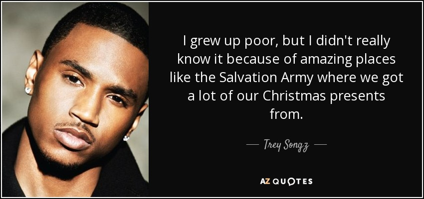 I grew up poor, but I didn't really know it because of amazing places like the Salvation Army where we got a lot of our Christmas presents from. - Trey Songz