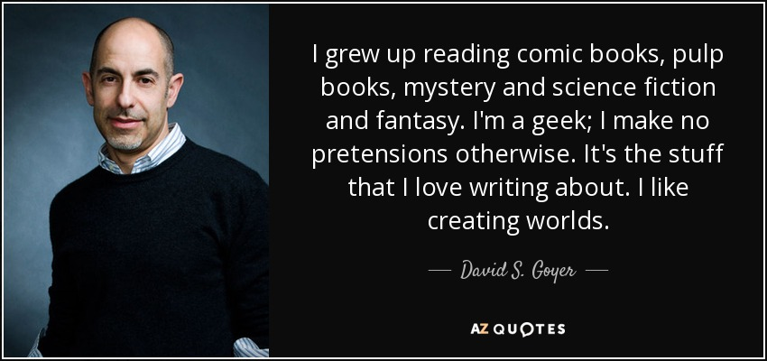 I grew up reading comic books, pulp books, mystery and science fiction and fantasy. I'm a geek; I make no pretensions otherwise. It's the stuff that I love writing about. I like creating worlds. - David S. Goyer