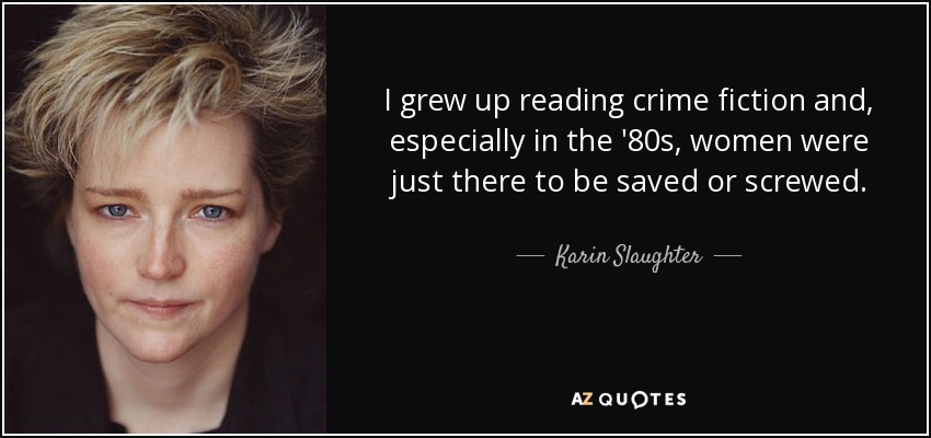 I grew up reading crime fiction and, especially in the '80s, women were just there to be saved or screwed. - Karin Slaughter