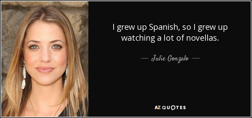 I grew up Spanish, so I grew up watching a lot of novellas. - Julie Gonzalo