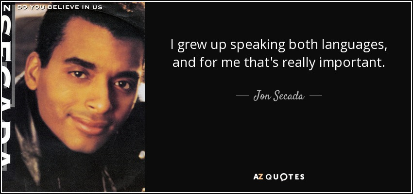 I grew up speaking both languages, and for me that's really important. - Jon Secada