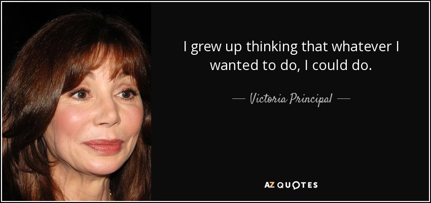 I grew up thinking that whatever I wanted to do, I could do. - Victoria Principal
