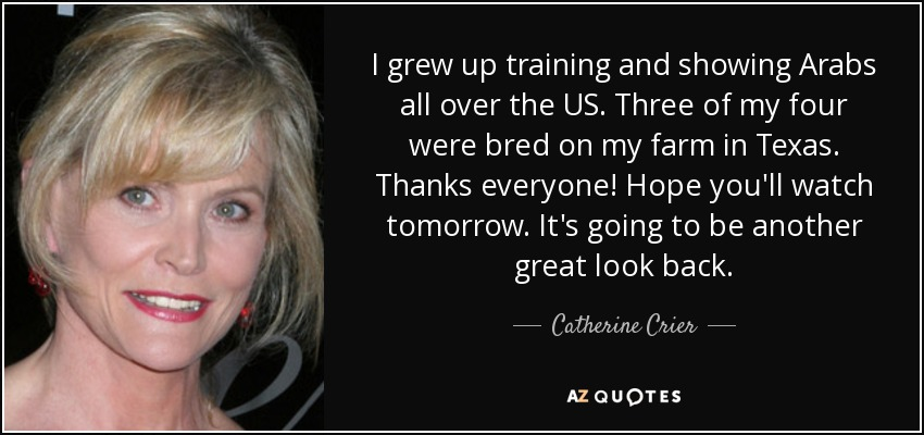 I grew up training and showing Arabs all over the US. Three of my four were bred on my farm in Texas. Thanks everyone! Hope you'll watch tomorrow. It's going to be another great look back. - Catherine Crier