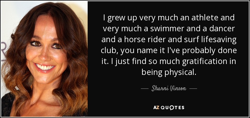 I grew up very much an athlete and very much a swimmer and a dancer and a horse rider and surf lifesaving club, you name it I've probably done it. I just find so much gratification in being physical. - Sharni Vinson
