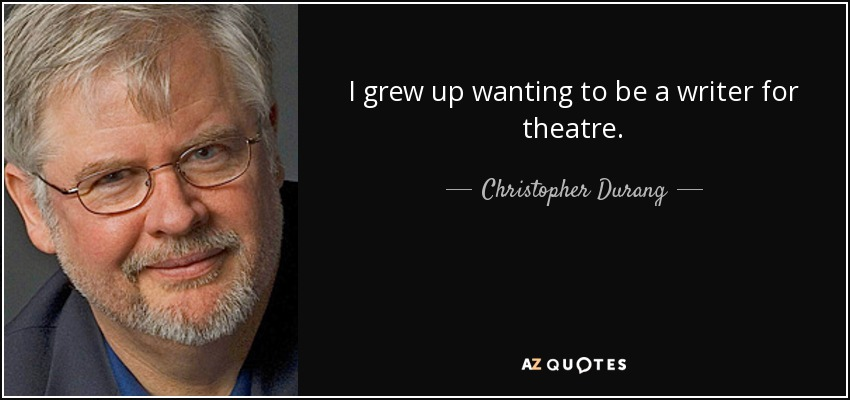 I grew up wanting to be a writer for theatre. - Christopher Durang