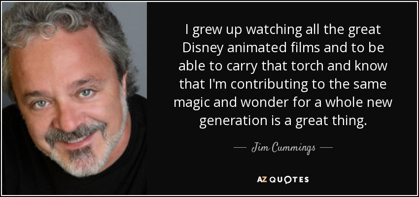 I grew up watching all the great Disney animated films and to be able to carry that torch and know that I'm contributing to the same magic and wonder for a whole new generation is a great thing. - Jim Cummings