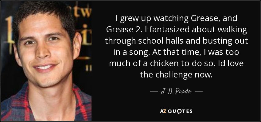 J. D. Pardo quote: I grew up watching Grease, and Grease 2. I