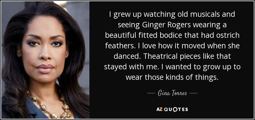 I grew up watching old musicals and seeing Ginger Rogers wearing a beautiful fitted bodice that had ostrich feathers. I love how it moved when she danced. Theatrical pieces like that stayed with me. I wanted to grow up to wear those kinds of things. - Gina Torres