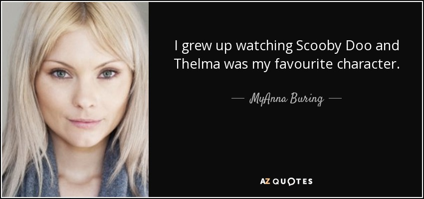I grew up watching Scooby Doo and Thelma was my favourite character. - MyAnna Buring