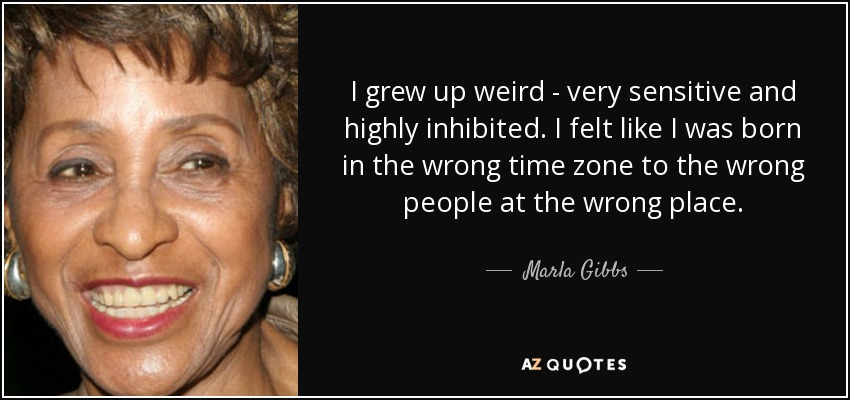 I grew up weird - very sensitive and highly inhibited. I felt like I was born in the wrong time zone to the wrong people at the wrong place. - Marla Gibbs