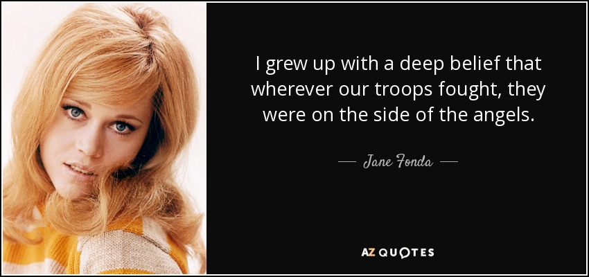 I grew up with a deep belief that wherever our troops fought, they were on the side of the angels. - Jane Fonda