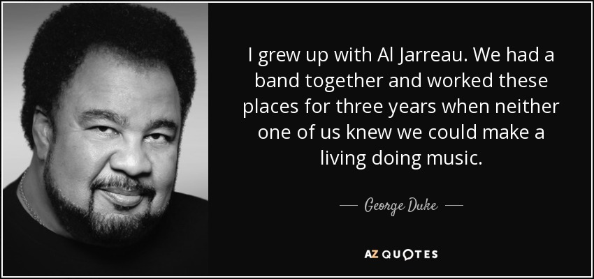 I grew up with Al Jarreau. We had a band together and worked these places for three years when neither one of us knew we could make a living doing music. - George Duke