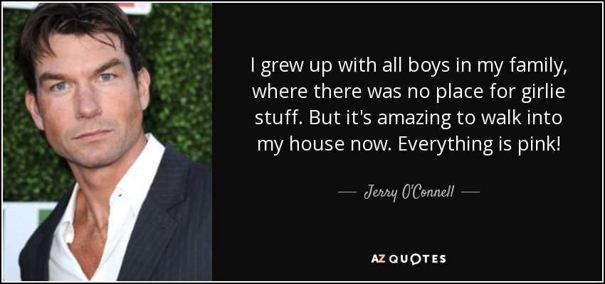 I grew up with all boys in my family, where there was no place for girlie stuff. But it's amazing to walk into my house now. Everything is pink! - Jerry O'Connell