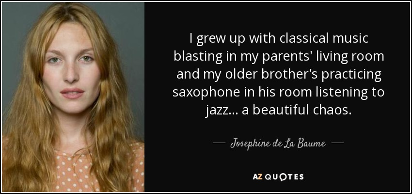 I grew up with classical music blasting in my parents' living room and my older brother's practicing saxophone in his room listening to jazz... a beautiful chaos. - Josephine de La Baume