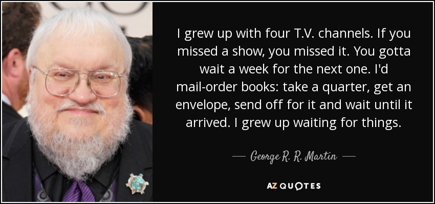 I grew up with four T.V. channels. If you missed a show, you missed it. You gotta wait a week for the next one. I'd mail-order books: take a quarter, get an envelope, send off for it and wait until it arrived. I grew up waiting for things. - George R. R. Martin