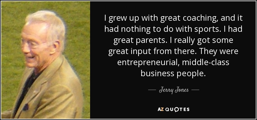 I grew up with great coaching, and it had nothing to do with sports. I had great parents. I really got some great input from there. They were entrepreneurial, middle-class business people. - Jerry Jones