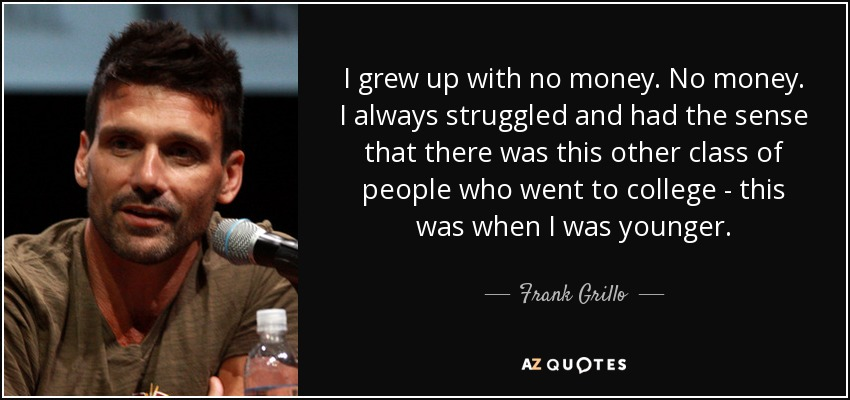 I grew up with no money. No money. I always struggled and had the sense that there was this other class of people who went to college - this was when I was younger. - Frank Grillo