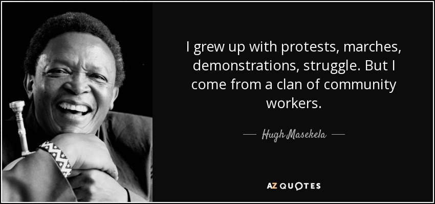 I grew up with protests, marches, demonstrations, struggle. But I come from a clan of community workers. - Hugh Masekela