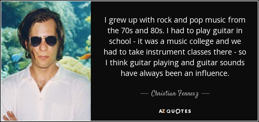 I grew up with rock and pop music from the 70s and 80s. I had to play guitar in school - it was a music college and we had to take instrument classes there - so I think guitar playing and guitar sounds have always been an influence. - Christian Fennesz