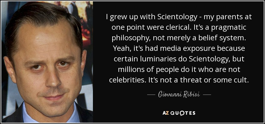 I grew up with Scientology - my parents at one point were clerical. It's a pragmatic philosophy, not merely a belief system. Yeah, it's had media exposure because certain luminaries do Scientology, but millions of people do it who are not celebrities. It's not a threat or some cult. - Giovanni Ribisi