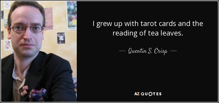 I grew up with tarot cards and the reading of tea leaves. - Quentin S. Crisp