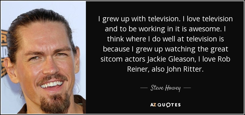 I grew up with television. I love television and to be working in it is awesome. I think where I do well at television is because I grew up watching the great sitcom actors Jackie Gleason, I love Rob Reiner, also John Ritter. - Steve Howey