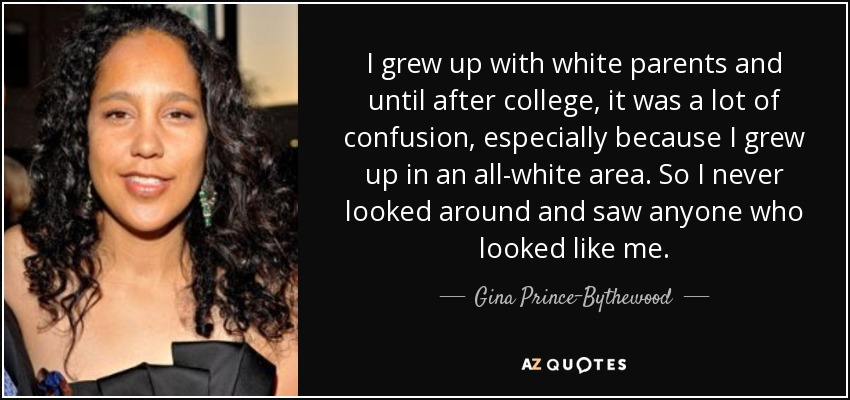 I grew up with white parents and until after college, it was a lot of confusion, especially because I grew up in an all-white area. So I never looked around and saw anyone who looked like me. - Gina Prince-Bythewood