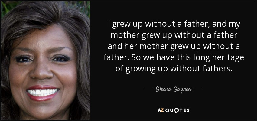 Gloria Gaynor Quote I Grew Up Without A Father And My Mother Grew