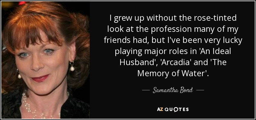 I grew up without the rose-tinted look at the profession many of my friends had, but I've been very lucky playing major roles in 'An Ideal Husband', 'Arcadia' and 'The Memory of Water'. - Samantha Bond
