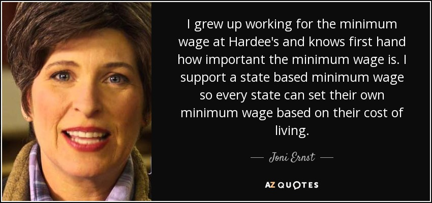 I grew up working for the minimum wage at Hardee's and knows first hand how important the minimum wage is. I support a state based minimum wage so every state can set their own minimum wage based on their cost of living. - Joni Ernst