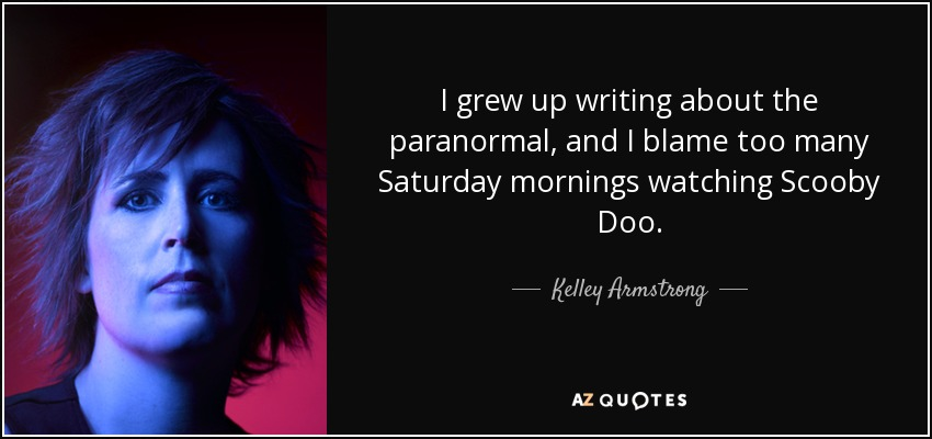 I grew up writing about the paranormal, and I blame too many Saturday mornings watching Scooby Doo. - Kelley Armstrong