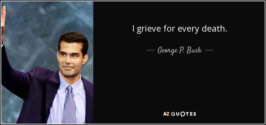 I grieve for every death. - George P. Bush