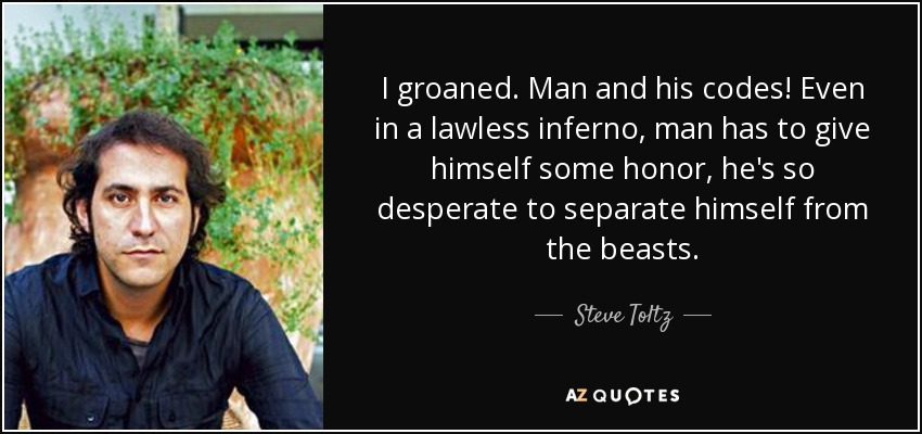 I groaned. Man and his codes! Even in a lawless inferno, man has to give himself some honor, he's so desperate to separate himself from the beasts. - Steve Toltz