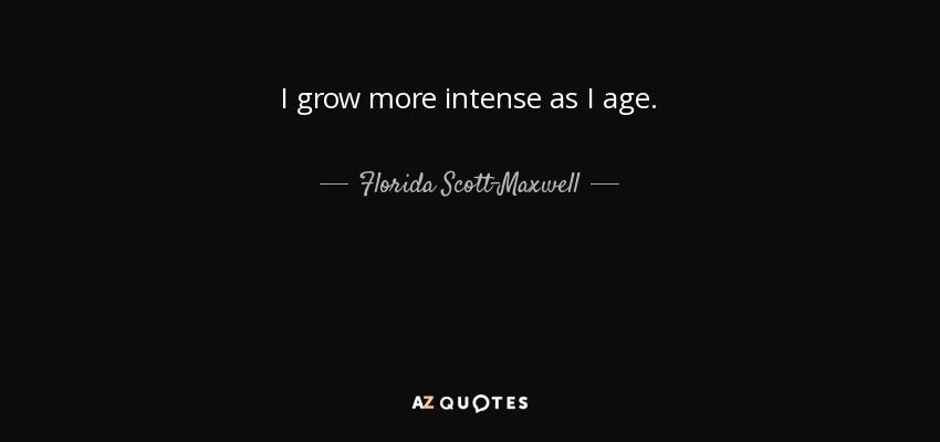 I grow more intense as I age. - Florida Scott-Maxwell
