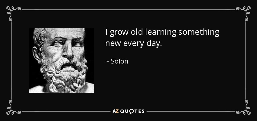 I grow old learning something new every day. - Solon