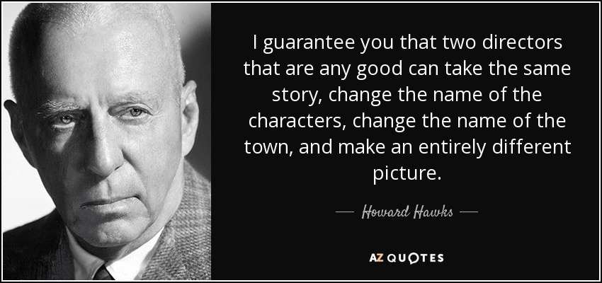 I guarantee you that two directors that are any good can take the same story, change the name of the characters, change the name of the town, and make an entirely different picture. - Howard Hawks