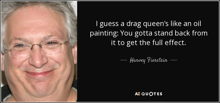 I guess a drag queen's like an oil painting: You gotta stand back from it to get the full effect. - Harvey Fierstein