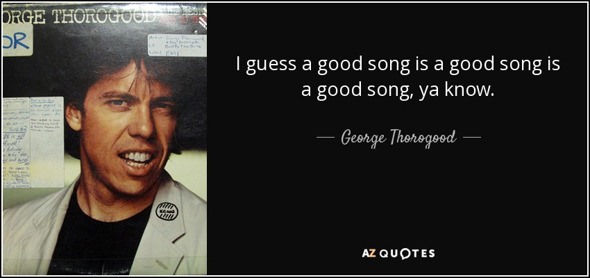 I guess a good song is a good song is a good song, ya know. - George Thorogood