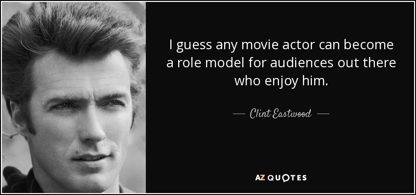 I guess any movie actor can become a role model for audiences out there who enjoy him. - Clint Eastwood