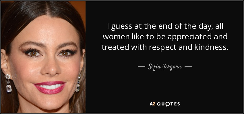 I guess at the end of the day, all women like to be appreciated and treated with respect and kindness. - Sofia Vergara