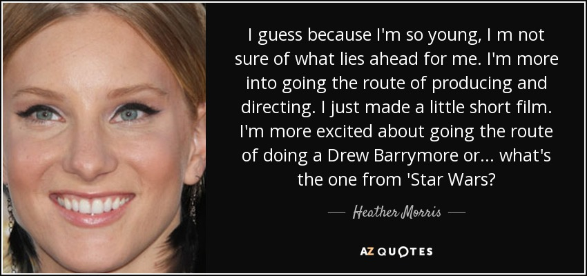 I guess because I'm so young, I m not sure of what lies ahead for me. I'm more into going the route of producing and directing. I just made a little short film. I'm more excited about going the route of doing a Drew Barrymore or... what's the one from 'Star Wars? - Heather Morris