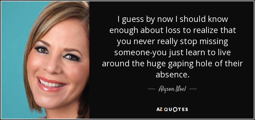 I guess by now I should know enough about loss to realize that you never really stop missing someone-you just learn to live around the huge gaping hole of their absence. - Alyson Noel