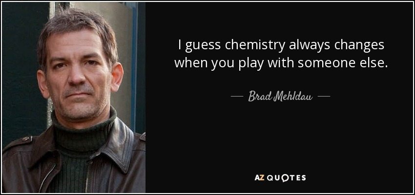 I guess chemistry always changes when you play with someone else. - Brad Mehldau
